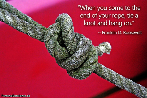 When you get to the end of your rope, tie a knot in it and hang on